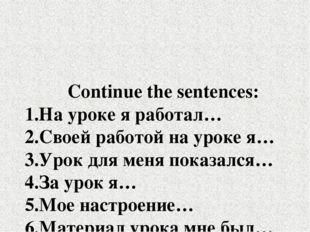 Continue the sentences: 1.На уроке я работал… 2.Своей работой на уроке я… 3.