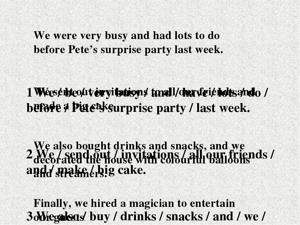 1 We / be / very busy / and / have / lots / do / before / Pete's surprise par...