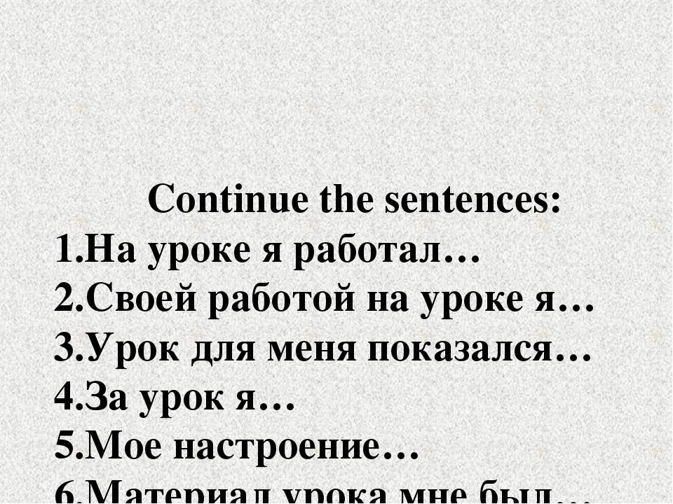 Continue the sentences: 1.На уроке я работал… 2.Своей работой на уроке я… 3....