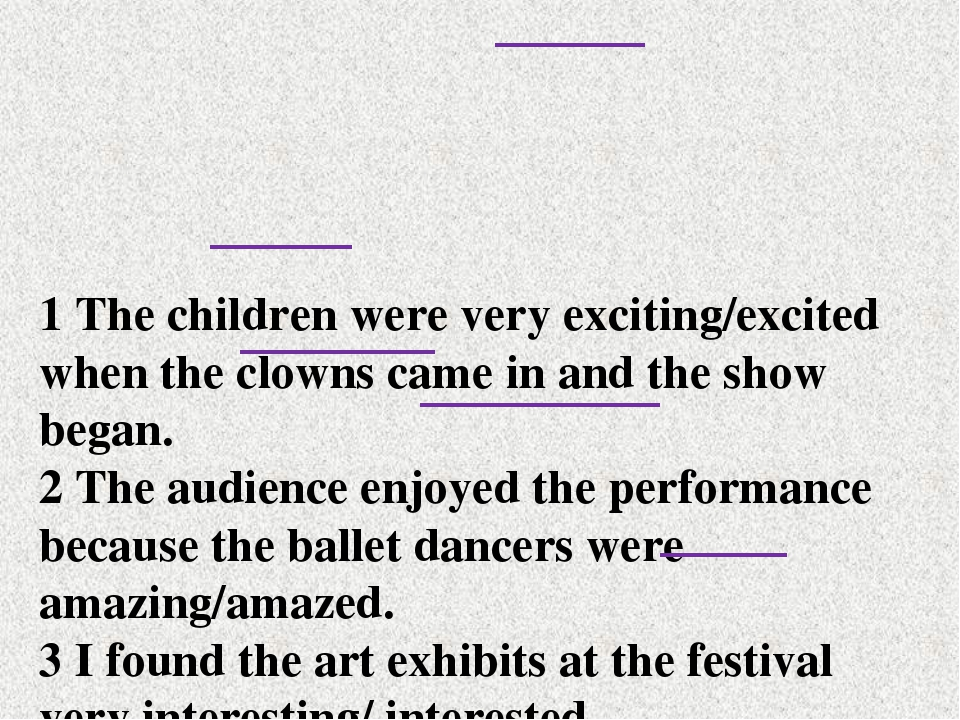 1 The children were very exciting/excited when the clowns came in and the sho...