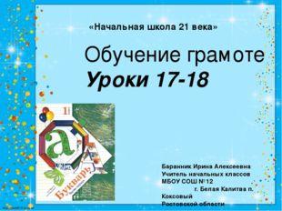 «Начальная школа 21 века» Обучение грамоте Уроки 17-18 Баранник Ирина Алексее