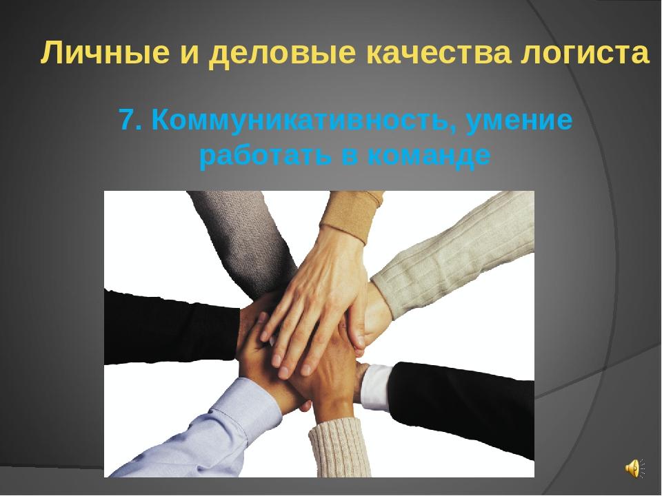 Личные и деловые качества логиста 7. Коммуникативность, умение работать в ком...