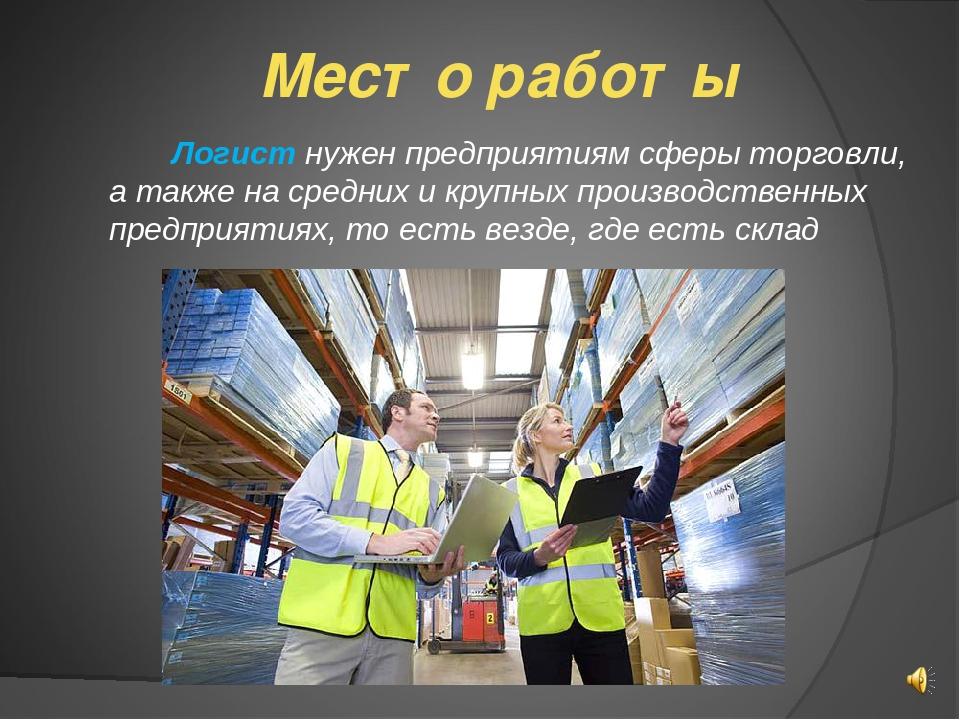 Место работы  Логист нужен предприятиям сферы торговли, а также на средних и...