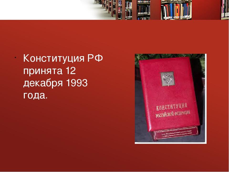 Конституция РФ принята 12 декабря 1993 года.