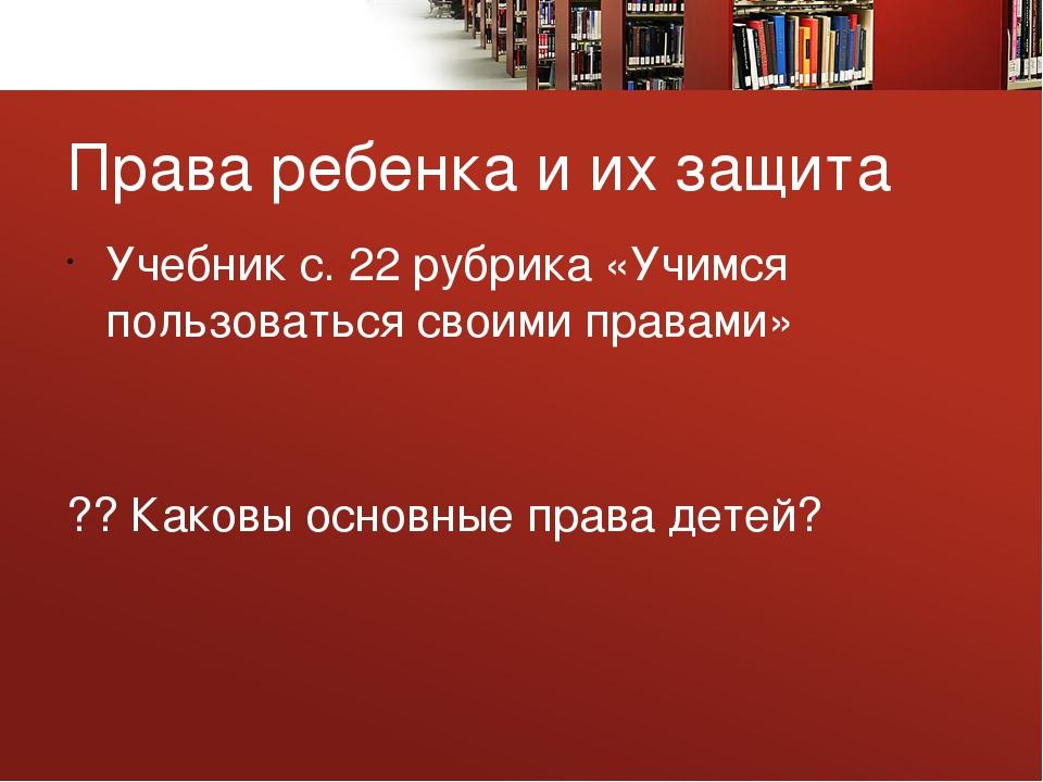 Права ребенка и их защита Учебник с. 22 рубрика «Учимся пользоваться своими п...