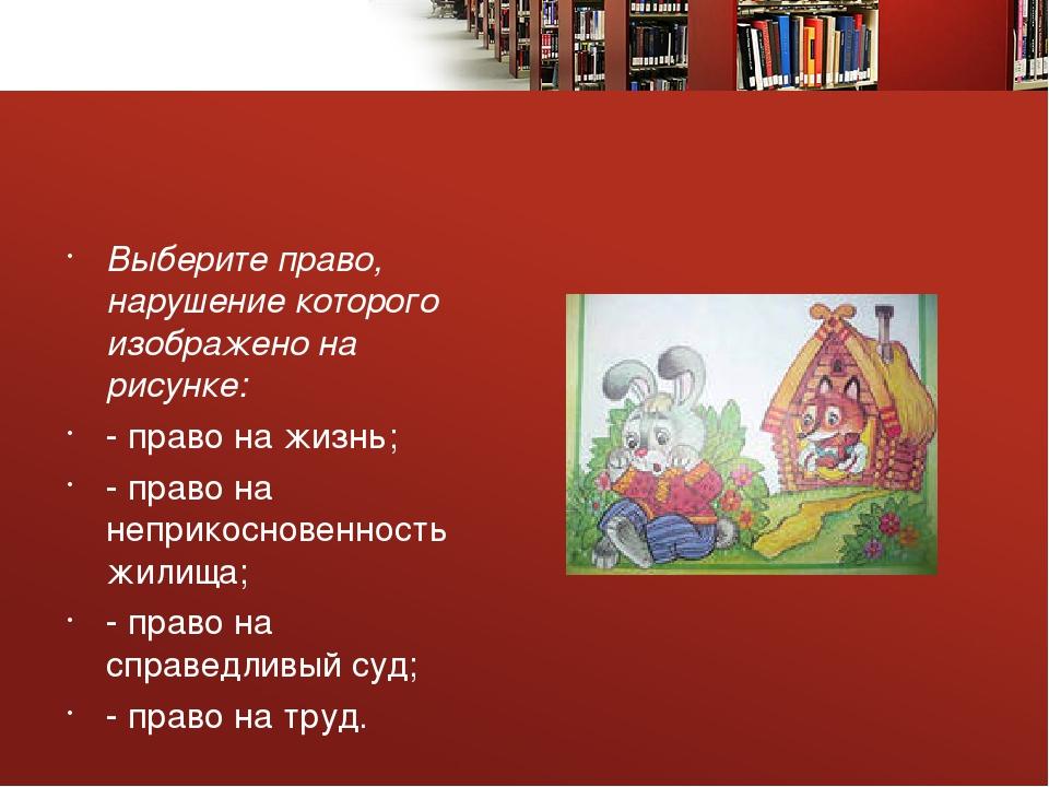Выберите право, нарушение которого изображено на рисунке: - право на жизнь;...