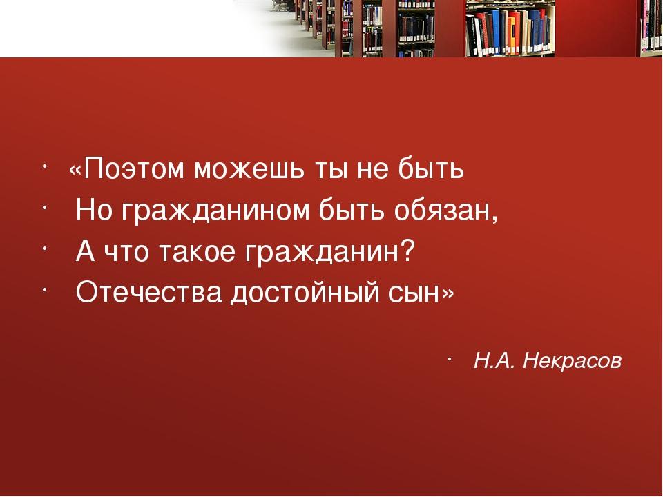 «Поэтом можешь ты не быть Но гражданином быть обязан, А что такое гражданин?...