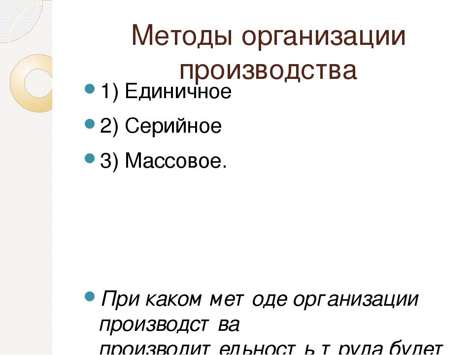 Методы организации производства 1) Единичное 2) Серийное 3) Массовое. При как...