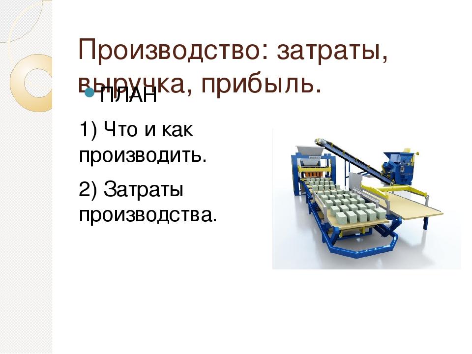 Производство: затраты, выручка, прибыль. ПЛАН 1) Что и как производить. 2) За...