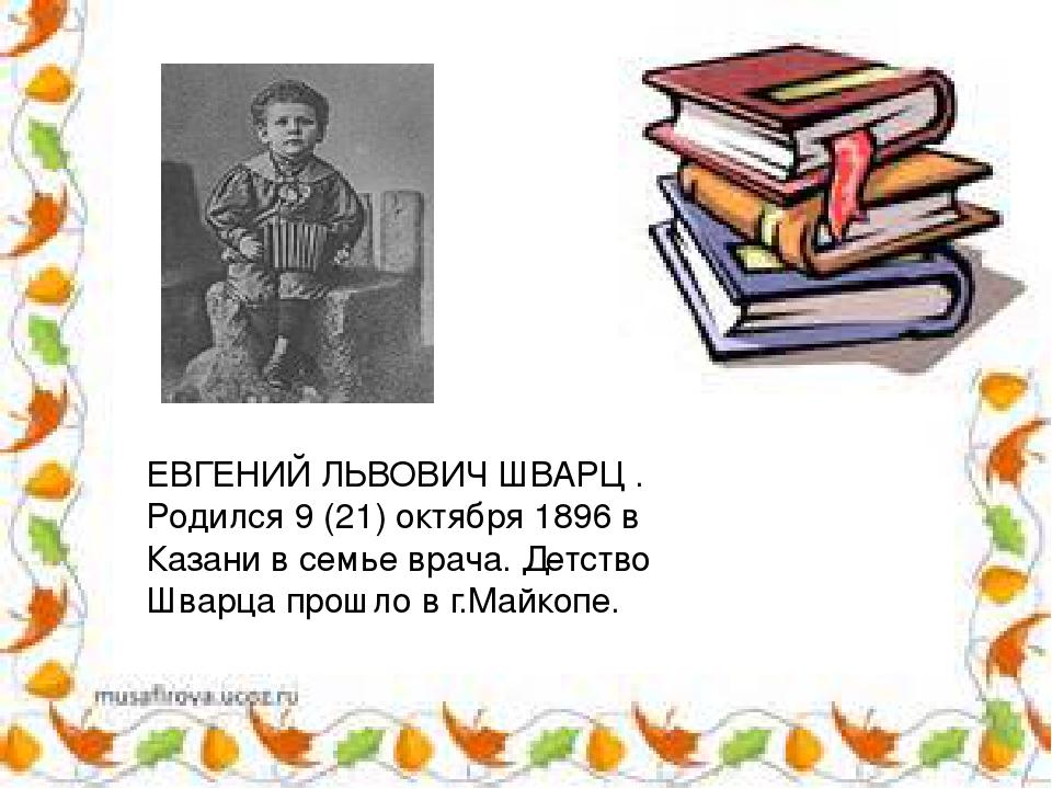 ЕВГЕНИЙ ЛЬВОВИЧ ШВАРЦ . Родился 9 (21) октября 1896 в Казани в семье врача. Д...