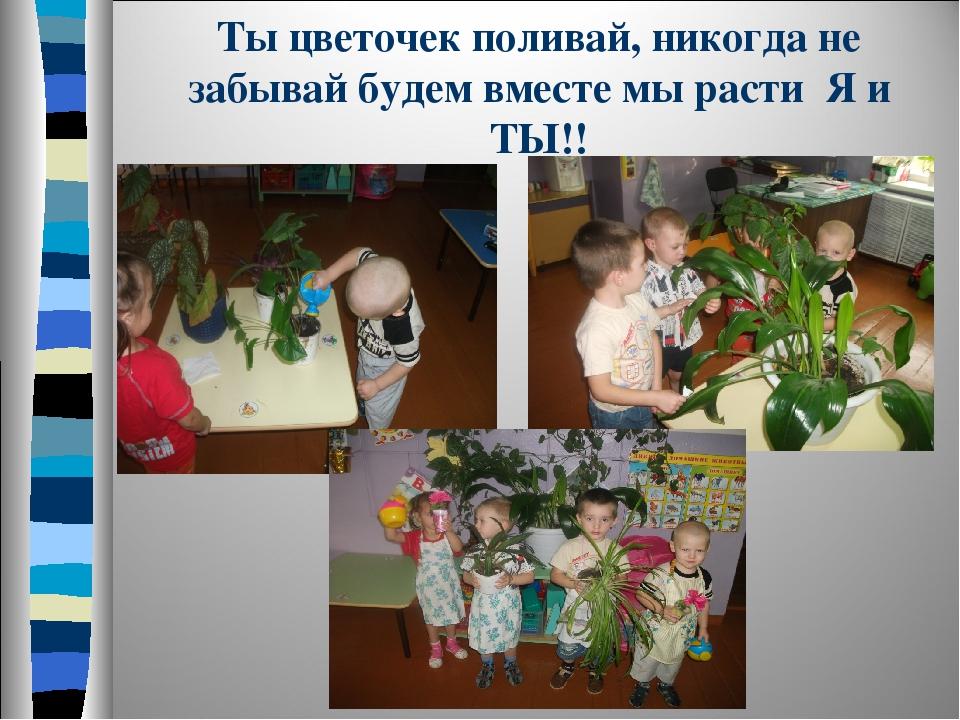 Ты цветочек поливай, никогда не забывай будем вместе мы расти Я и ТЫ!!