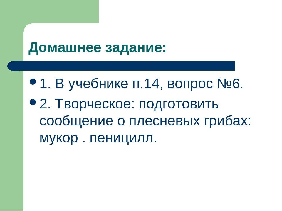 Домашнее задание: 1. В учебнике п.14, вопрос №6. 2. Творческое: подготовить с...