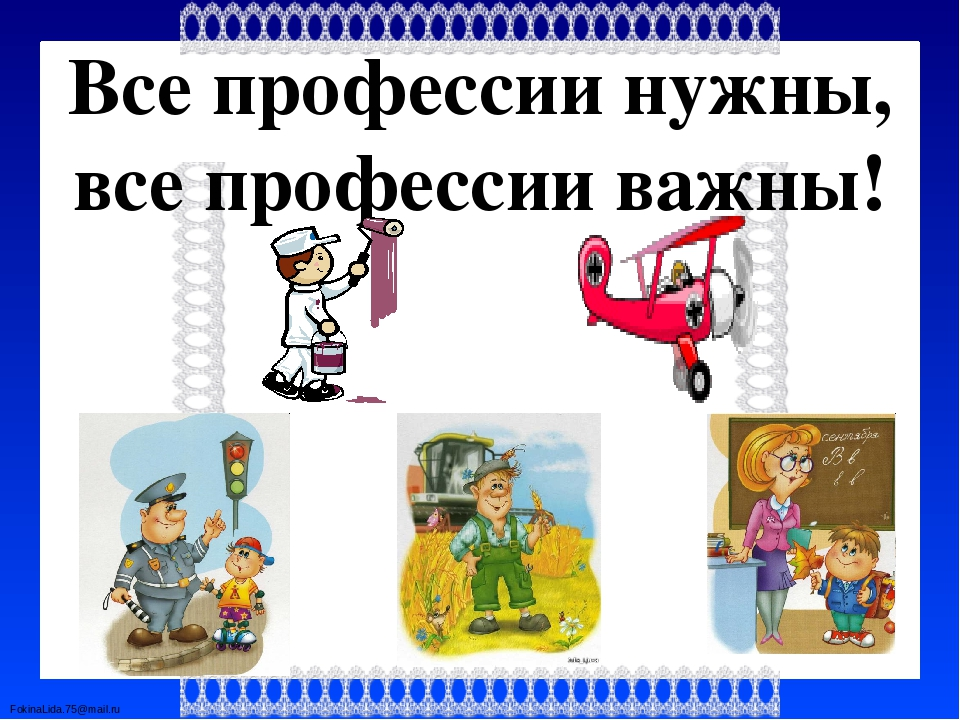 Все профессии нужны, все профессии важны! FokinaLida.75@mail.ru