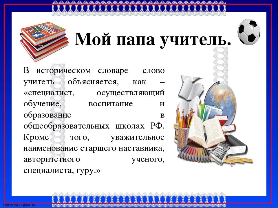 Мой папа учитель. В историческом словаре слово учитель объясняется, как – «с...