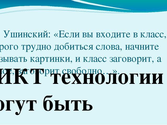 К. Д. Ушинский: «Если вы входите в класс, от которого трудно добиться слова,...