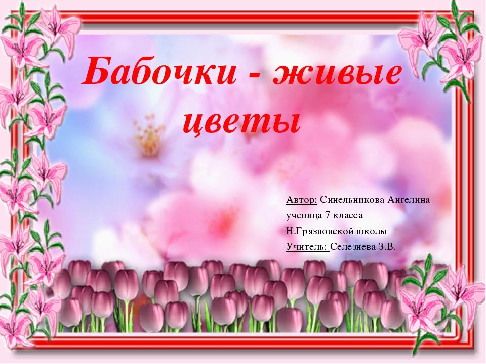 Бабочки - живые цветы Автор: Синельникова Ангелина ученица 7 класса Н.Грязнов...