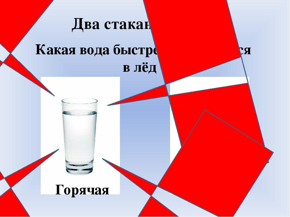 Два стакана с водой Горячая Холодная Какая вода быстрее превратится в лёд ?
