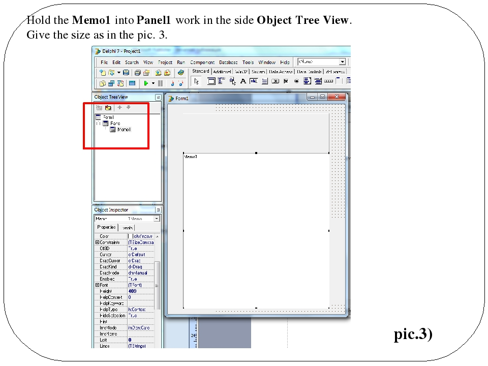 Hold the Memo1 into Panel1 work in the side Object Tree View. Give the size a...