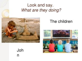 Look and say. What are they doing? John The children