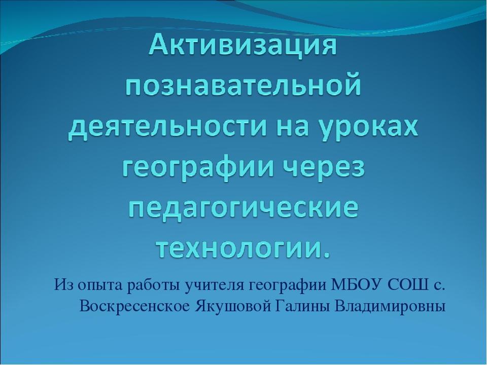 Из опыта работы учителя географии МБОУ СОШ с. Воскресенское Якушовой Галины В...