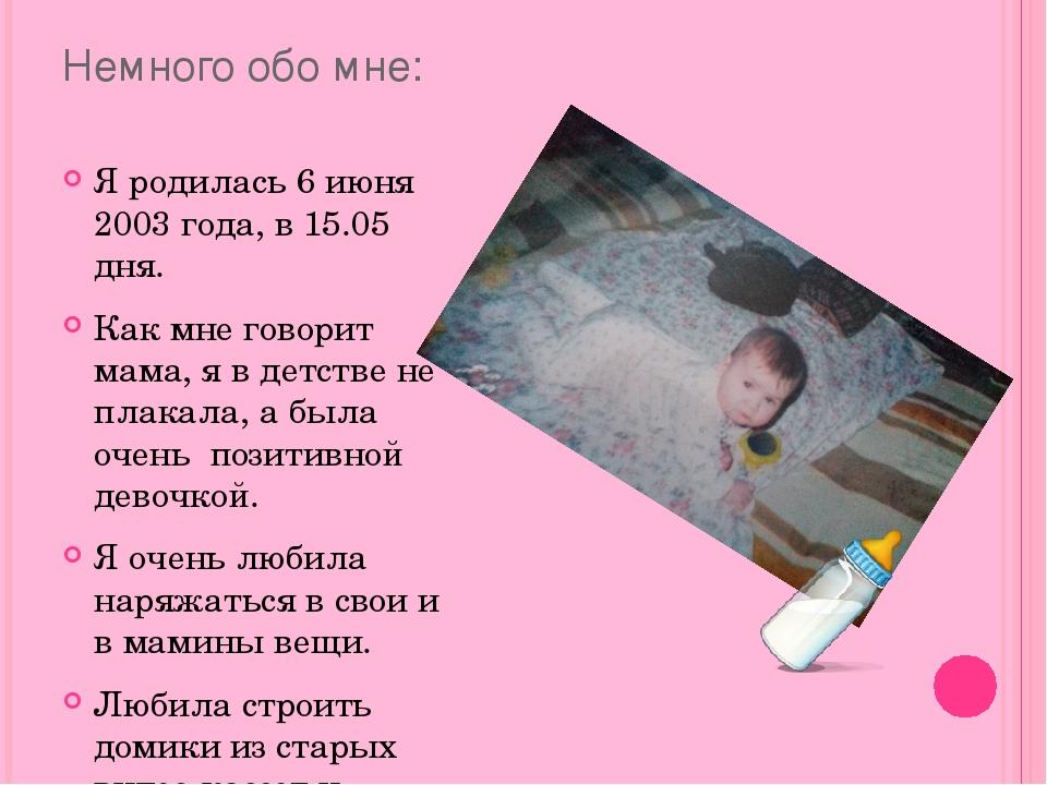 Немного обо мне: Я родилась 6 июня 2003 года, в 15.05 дня. Как мне говорит ма...
