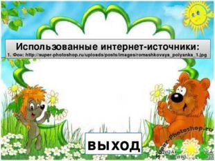 выход Использованные интернет-источники: 1. Фон: http://super-photoshop.ru/u