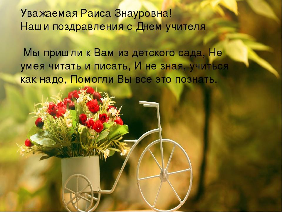 Уважаемая Раиса Знауровна! Наши поздравления с Днем учителя Мы пришли к Вам...