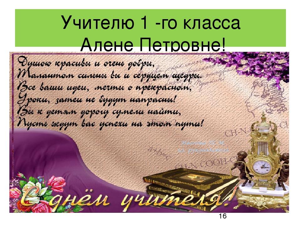 Учителю 1 -го класса Алене Петровне!