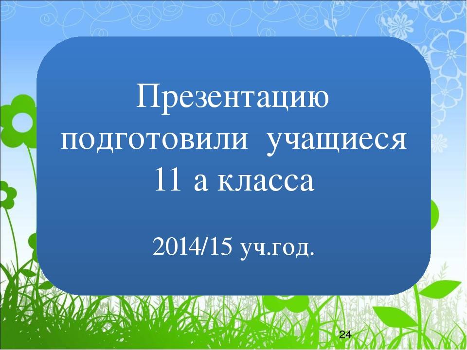 Презентацию подготовили учащиеся 11 а класса 2014/15 уч.год.