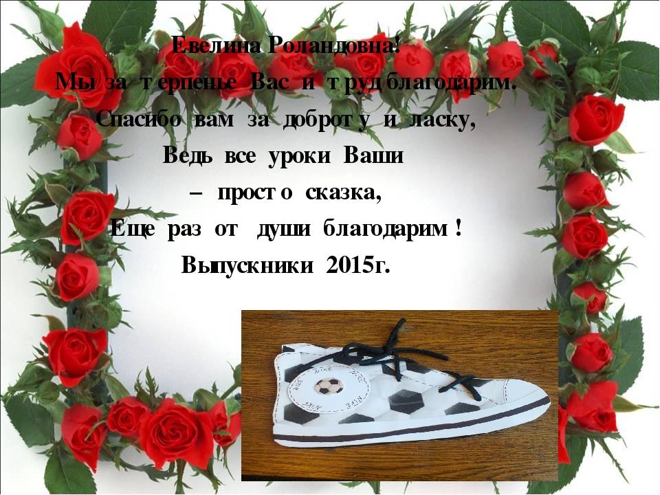 Евелина Роландовна! Мы за терпенье Вас и труд благодарим. Спасибо вам за добр...