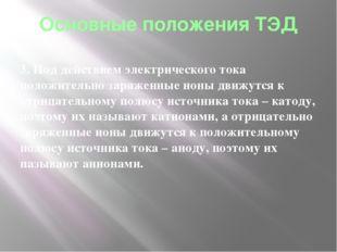 Основные положения ТЭД 3. Под действием электрического тока положительно заря