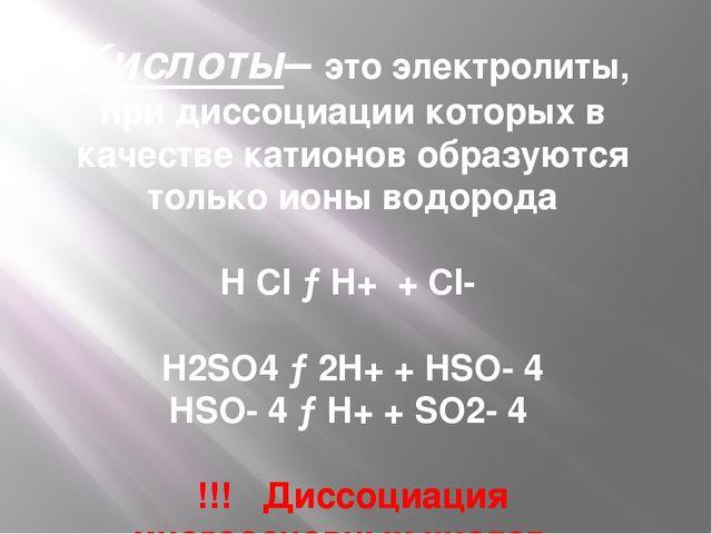 Кислоты– это электролиты, при диссоциации которых в качестве катионов образую...