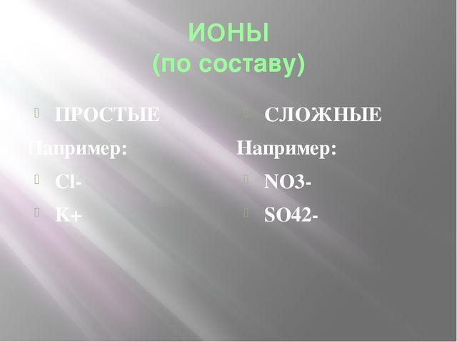 ИОНЫ (по составу) ПРОСТЫЕ Например: Cl- K+ СЛОЖНЫЕ Например: NO3- SO42-