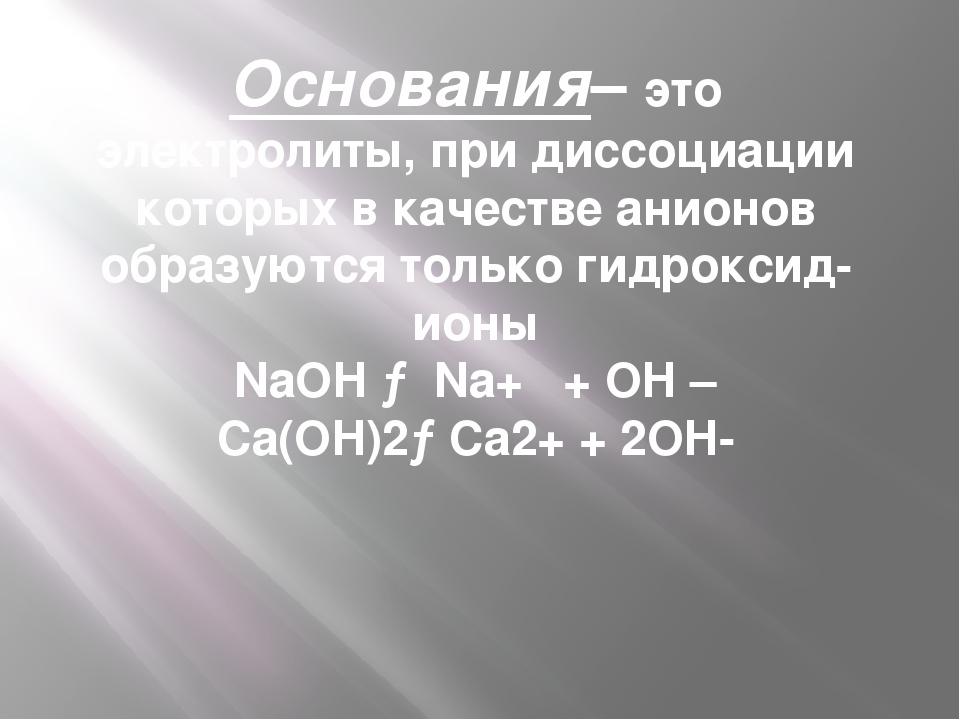 Основания– это электролиты, при диссоциации которых в качестве анионов образу...
