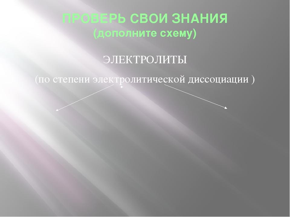 ПРОВЕРЬ СВОИ ЗНАНИЯ (дополните схему) ЭЛЕКТРОЛИТЫ (по степени электролитическ...