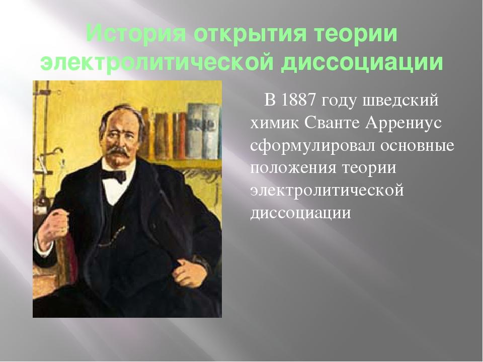 История открытия теории электролитической диссоциации В 1887 году шведский хи...