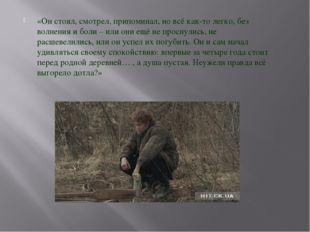 «Он стоял, смотрел, припоминал, но всё как-то легко, без волнения и боли – ил