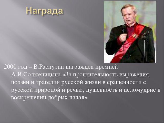 2000 год – В.Распутин награжден премией А.И.Солженицына «За пронзительность в...