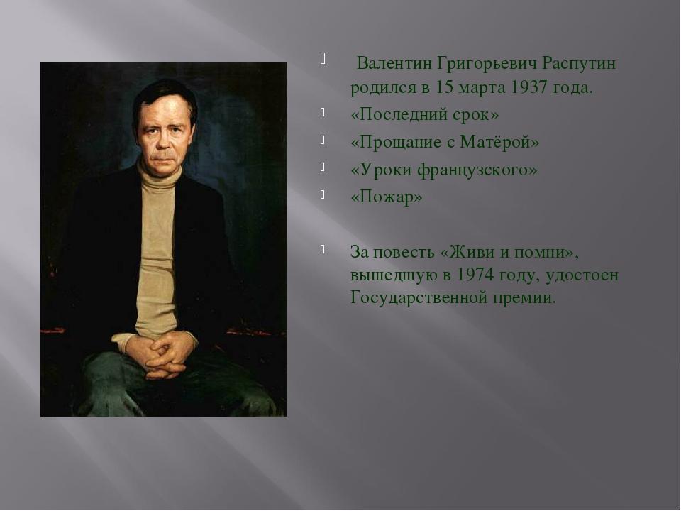 Валентин Григорьевич Распутин родился в 15 марта 1937 года. «Последний срок»...