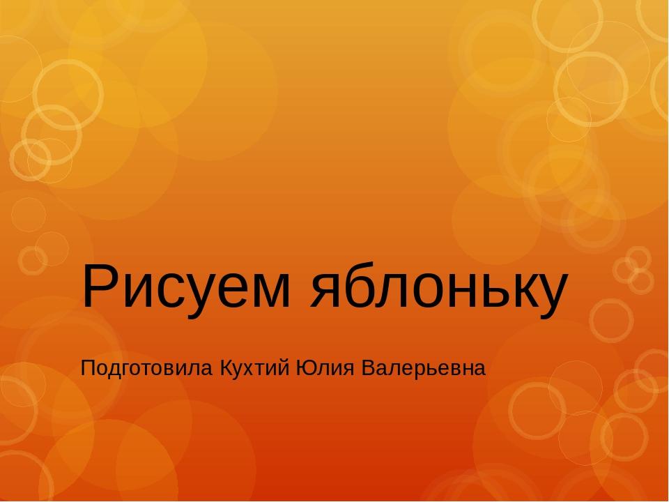 Рисуем яблоньку Подготовила Кухтий Юлия Валерьевна