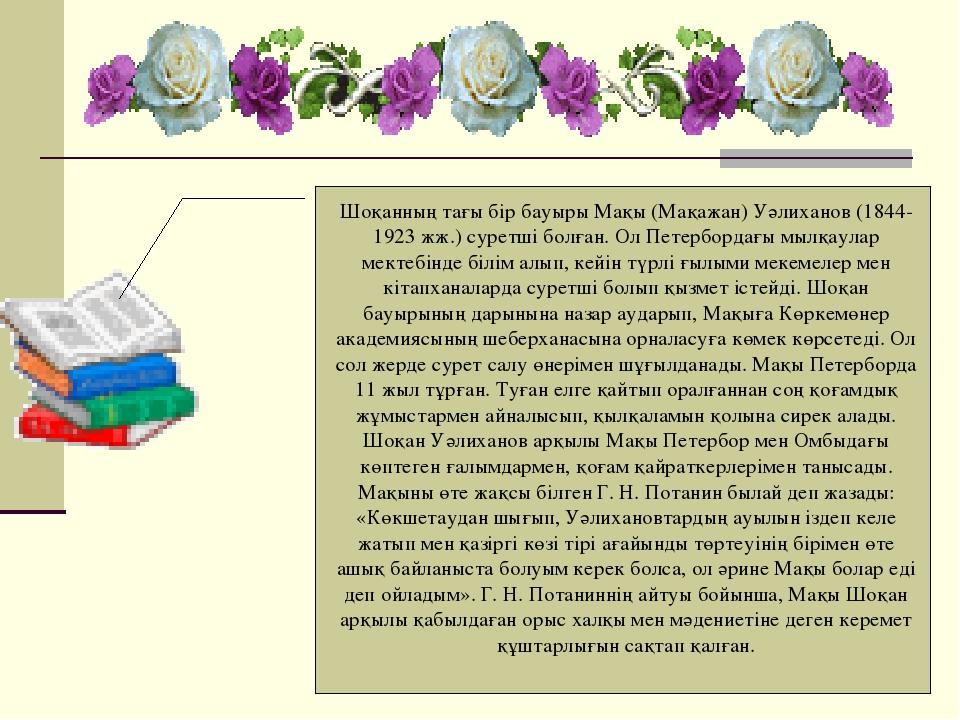 Шоқанның тағы бір бауыры Мақы (Мақажан) Уәлиханов (1844-1923 жж.) суретші бол...