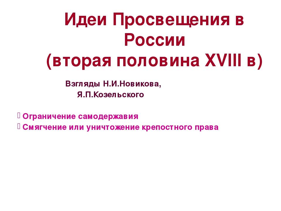 Взгляды Н.И.Новикова, Я.П.Козельского Ограничение самодержавия Смягчение или...