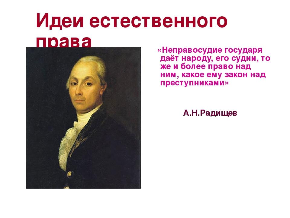 Идеи естественного права «Неправосудие государя даёт народу, его судии, то же...