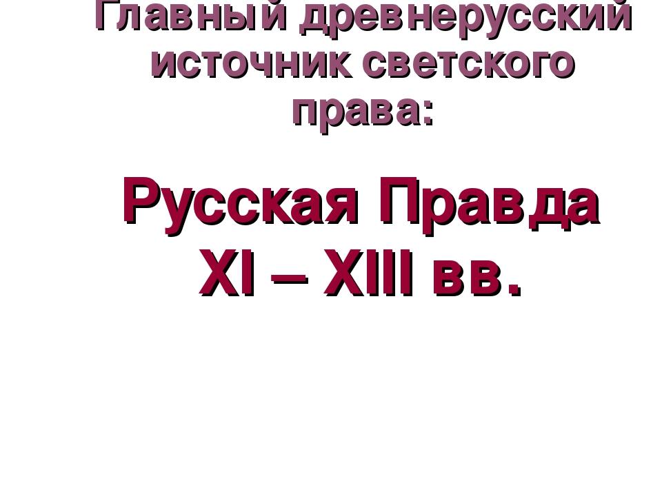 Главный древнерусский источник светского права: Русская Правда XI – XIII вв.