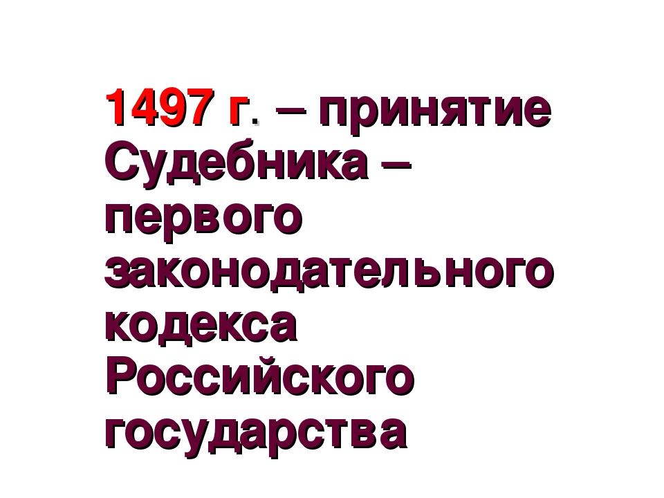 1497 г. – принятие Судебника – первого законодательного кодекса Российского г...