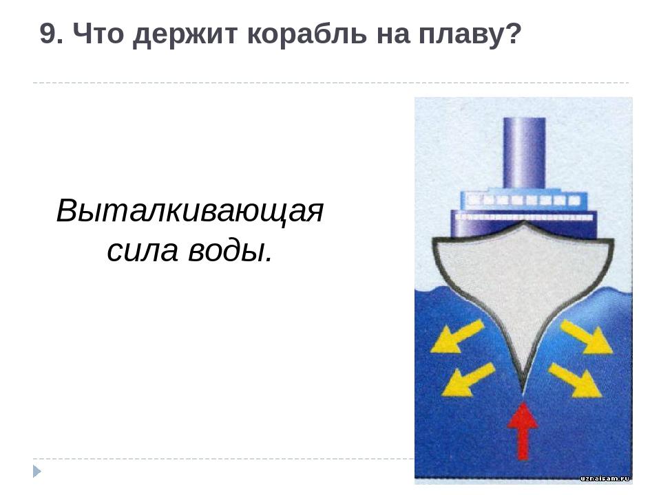 9. Что держит корабль на плаву? Выталкивающая сила воды.