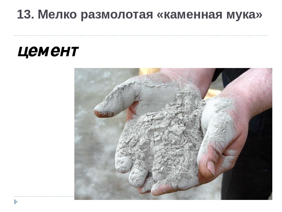 13. Мелко размолотая «каменная мука» цемент