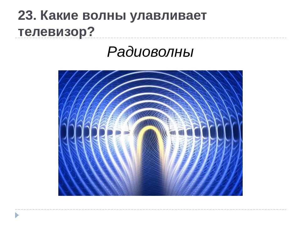 23. Какие волны улавливает телевизор? Радиоволны
