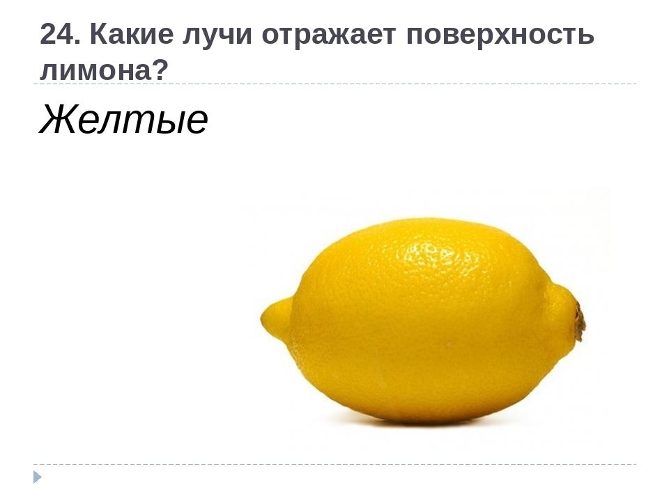 24. Какие лучи отражает поверхность лимона? Желтые