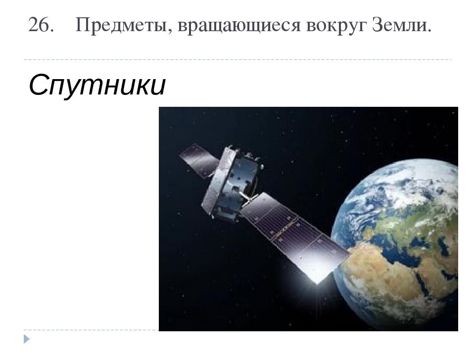 26.Предметы, вращающиеся вокруг Земли. Спутники